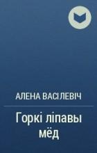 Алена Васілевіч - Горкі ліпавы мёд