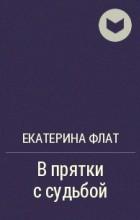 Екатерина Флат - В прятки с судьбой