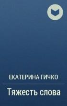 Екатерина Гичко - Тяжесть слова