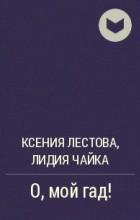 Ксения Лестова, Лидия Чайка - О, мой гад!