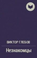 Виктор Глебов - Незнакомцы