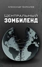 Александр Баркалев - Центральный Зомбиленд