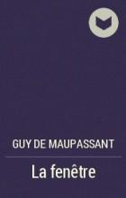 Guy de Maupassant - La fenêtre
