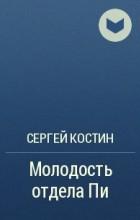 Сергей Костин - Молодость отдела Пи