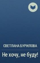 Светлана Бурилова - Не хочу, не буду!