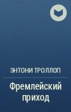 Энтони Троллоп - Фремлейский приход