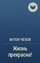 А. П. Чехов - Жизнь прекрасна! (Покушающимся на самоубийство)