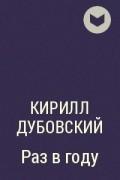 Кирилл Дубовский - Раз в году