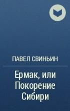 Павел Петрович Свиньин - Ермак, или Покорение Сибири
