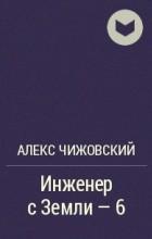 Алекс Чижовский - Инженер с Земли - 6