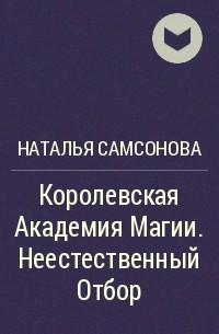 Наталья Самсонова - Королевская Академия Магии. Неестественный Отбор
