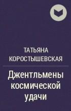 Татьяна Коростышевская - Джентльмены космической удачи