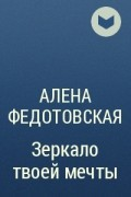 Алена Федотовская - Зеркало твоей мечты