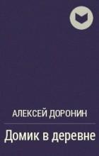 Алексей Доронин - Домик в деревне