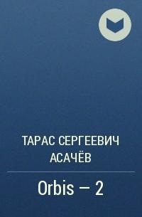 ТАРАС АСАЧЁВ ОРБИС 2 СКАЧАТЬ БЕСПЛАТНО