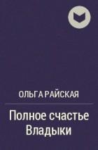 Ольга Райская - Полное счастье Владыки