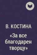 В. Костина - «За все благодарен творцу»