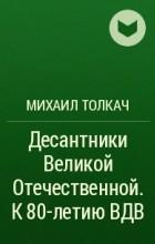 Михаил Толкач - Десантники Великой Отечественной. К 80-летию ВДВ