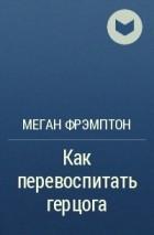МЕГАН ФРЭМПТОН КАК ПЕРЕВОСПИТАТЬ ГЕРЦОГА СКАЧАТЬ БЕСПЛАТНО