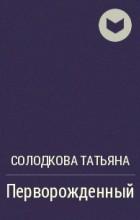 Солодкова Татьяна - Перворожденный