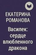 Екатерина Романова - Василек: сердце влюбленного дракона