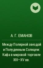 А. Г. Еманов - Между Полярной звездой и Полуденным Солнцем: Кафа в мировой торговле XIII–XV вв.