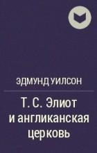 Эдмунд Уилсон - Т.С. Элиот и англиканская церковь