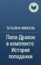 Татьяна Михаль - Папа-Дракон в комплекте. История попаданки