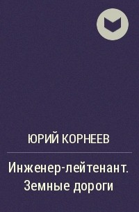 ЮРИЙ КОРНЕЕВ ИНЖЕНЕР ЛЕЙТЕНАНТ ЗЕМНЫЕ ДОРОГИ СКАЧАТЬ БЕСПЛАТНО