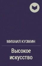 Михаил Кузмин - Высокое искусство