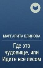 Маргарита Блинова - Где это чудовище, или Идите все лесом