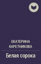 Екатерина Каретникова - Белая сорока