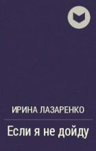 Ирина Лазаренко - Если я не дойду
