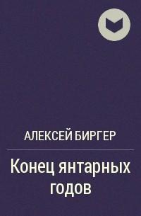 Алексей Биргер - Конец янтарных годов