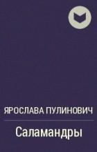 Ярослава Пулинович - Саламандры