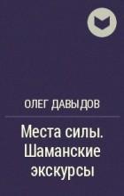 Олег Давыдов - Места силы. Шаманские экскурсы