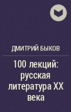 Дмитрий Быков - 100 лекций: русская литература XX века