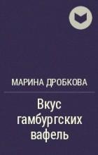 Марина Дробкова - Вкус гамбургских вафель