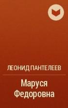 Леонид Пантелеев - Маруся Федоровна