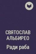 Святослав Альбирео - Ради раба