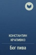 Константин Крапивко - Бог пива