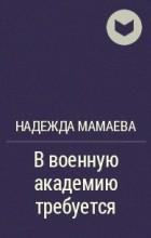 Надежда Мамаева - В военную академию требуется