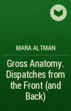Mara Altman - Gross Anatomy. Dispatches from the Front (and Back)