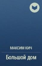Максим Кич - Большой дом