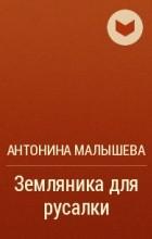 Антонина Малышева - Земляника для русалки
