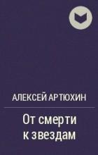 Алексей Артюхин - От смерти к звездам