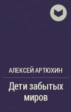 Алексей Артюхин - Дети забытых миров