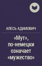 "Алесь Адамович - ""Мут"", по-немецки означает ""мужество"""