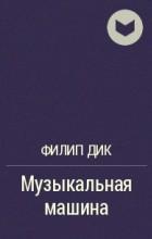 Филип Дик - Музыкальная машина