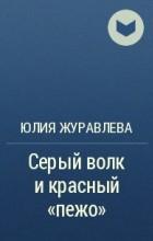 Юлия Журавлева - Серый волк и красный «пежо»